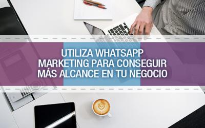 Utiliza WhatsApp Marketing para conseguir más alcance en tu negocio